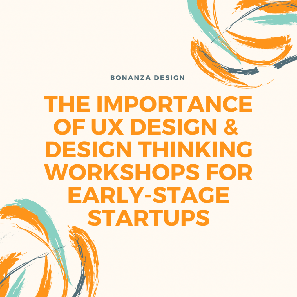 THE IMPORTANCE OF UX DESIGN & DESIGN THINKING WORKSHOPS FOR EARLY-STAGE STARTUPS